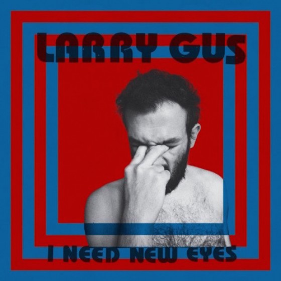 Larry-Gus-I-Need-New-Eyes-560x560